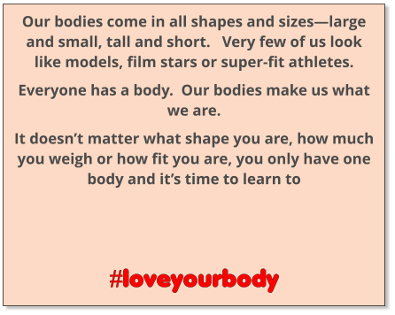 Our bodies come in all shapes and sizes—large and small, tall and short.   Very few of us look like models, film stars or super-fit athletes. Everyone has a body.  Our bodies make us what we are. It doesn't matter what shape you are, how much you weigh or how fit you are, you only have one body and it's time to learn to      #loveyourbody
