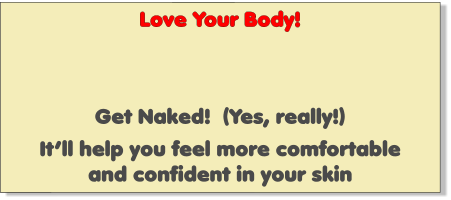 Love Your Body!    Get Naked!  (Yes, really!)  It'll help you feel more comfortable and confident in your skin
