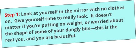 Step 1: Look at yourself in the mirror with no clothes on.  Give yourself time to really look.  It doesn't matter if you're putting on weight, or worried about the shape of some of your dangly bits—this is the real you, and you are beautiful.