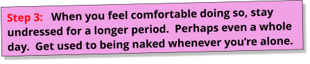Step 3:   When you feel comfortable doing so, stay undressed for a longer period.  Perhaps even a whole day.  Get used to being naked whenever you're alone.