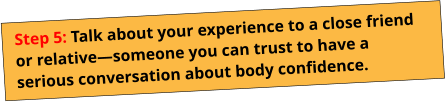 Step 5: Talk about your experience to a close friend or relative—someone you can trust to have a serious conversation about body confidence.