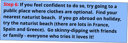 Step 6: If you feel confident to do so, try going to a public place where clothes are optional.  Find your nearest naturist beach.  If you go abroad on holiday, try the naturist beach (there are lots in France, Spain and Greece).  Go skinny-dipping with friends or family - everyone who tries it loves it!