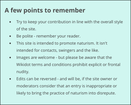 A few points to remember •	Try to keep your contribution in line with the overall style of the site. •	Be polite - remember your reader. •	This site is intended to promote naturism. It isn't intended for contacts, swingers and the like. •	Images are welcome - but please be aware that the Wikidot terms and conditions prohibit explicit or frontal nudity. •	Edits can be reversed - and will be, if the site owner or moderators consider that an entry is inappropriate or likely to bring the practice of naturism into disrepute.