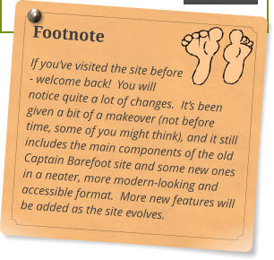 Footnote If you've visited the site before - welcome back!  You will notice quite a lot of changes.  It's been given a bit of a makeover (not before time, some of you might think), and it still includes the main components of the old Captain Barefoot site and some new ones in a neater, more modern-looking and accessible format.  More new features will be added as the site evolves.