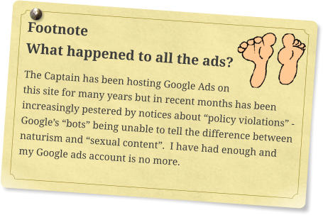 "Footnote What happened to all the ads? The Captain has been hosting Google Ads on this site for many years but in recent months has been increasingly pestered by notices about ""policy violations"" - Google's ""bots"" being unable to tell the difference between naturism and ""sexual content"".  I have had enough and my Google ads account is no more."