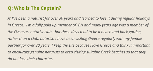 Q: Who is The Captain? A: I've been a naturist for over 30 years and learned to love it during regular holidays in Greece.  I'm a fully paid up member of  BN and many years ago was a member of the Fiveacres naturist club - but these days tend to be a beach and back garden, rather than a club, naturist. I have been visiting Greece regularly with my female partner for over 30 years. I keep the site because I love Greece and think it important to encourage genuine naturists to keep visiting suitable Greek beaches so that they do not lose their character.
